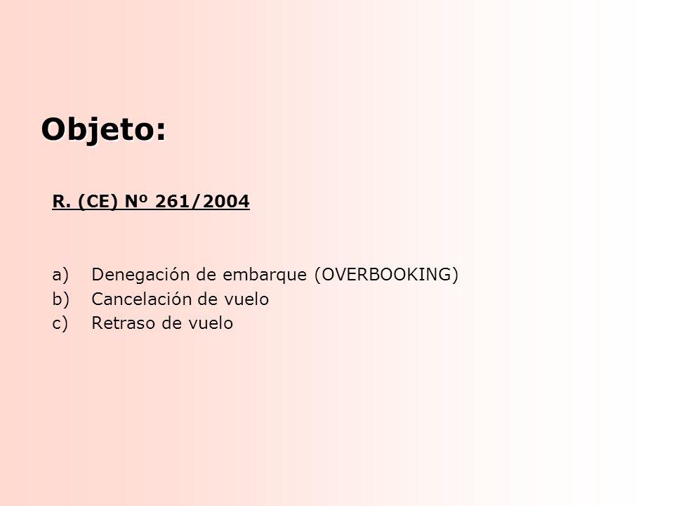 R. (CE) Nº 261/2004 a)Denegación de embarque (OVERBOOKING) b)Cancelación de vuelo c)Retraso de vuelo Objeto: