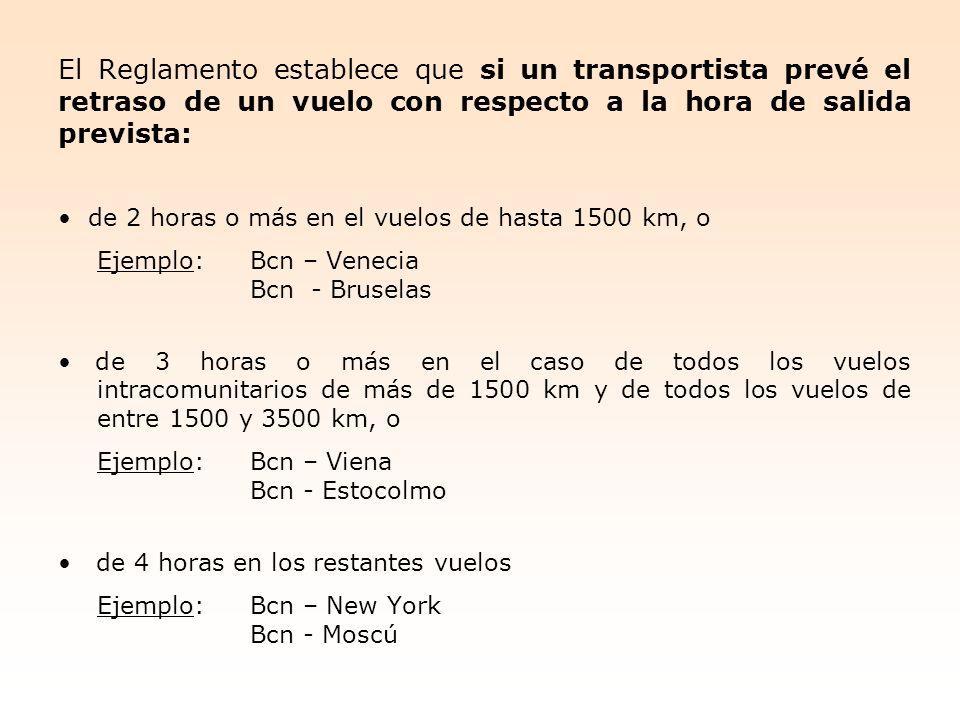 El Reglamento establece que si un transportista prevé el retraso de un vuelo con respecto a la hora de salida prevista: de 2 horas o más en el vuelos de hasta 1500 km, o Ejemplo:Bcn – Venecia Bcn - Bruselas de 3 horas o más en el caso de todos los vuelos intracomunitarios de más de 1500 km y de todos los vuelos de entre 1500 y 3500 km, o Ejemplo:Bcn – Viena Bcn - Estocolmo de 4 horas en los restantes vuelos Ejemplo:Bcn – New York Bcn - Moscú