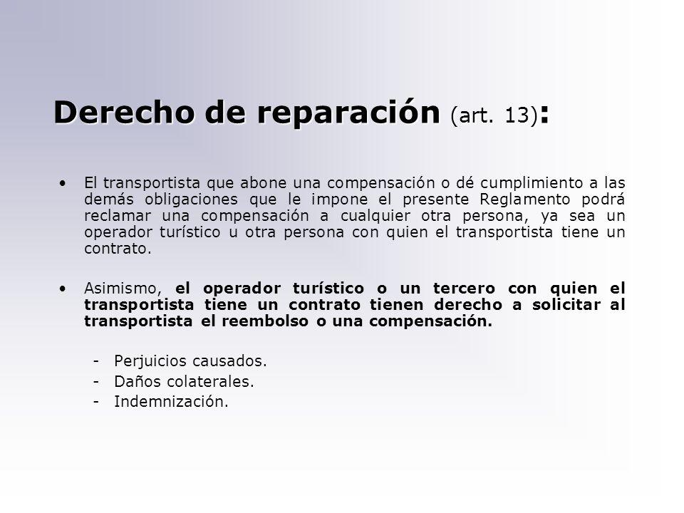 Derecho de reparación (art. 13) : El transportista que abone una compensación o dé cumplimiento a las demás obligaciones que le impone el presente Reg