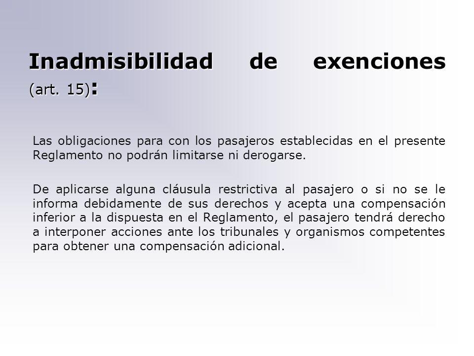 Inadmisibilidad de exenciones (art. 15) : Las obligaciones para con los pasajeros establecidas en el presente Reglamento no podrán limitarse ni deroga