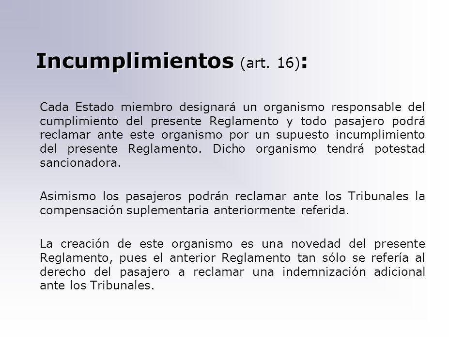 Incumplimientos (art. 16) : Cada Estado miembro designará un organismo responsable del cumplimiento del presente Reglamento y todo pasajero podrá recl