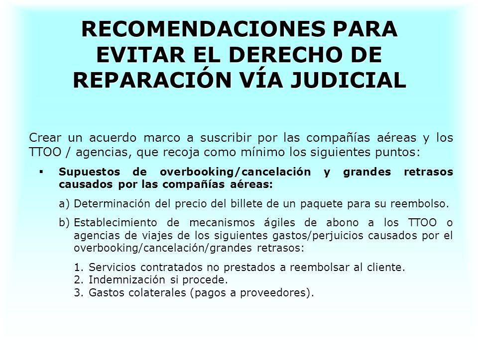 RECOMENDACIONES PARA EVITAR EL DERECHO DE REPARACIÓN VÍA JUDICIAL Crear un acuerdo marco a suscribir por las compañías aéreas y los TTOO / agencias, q