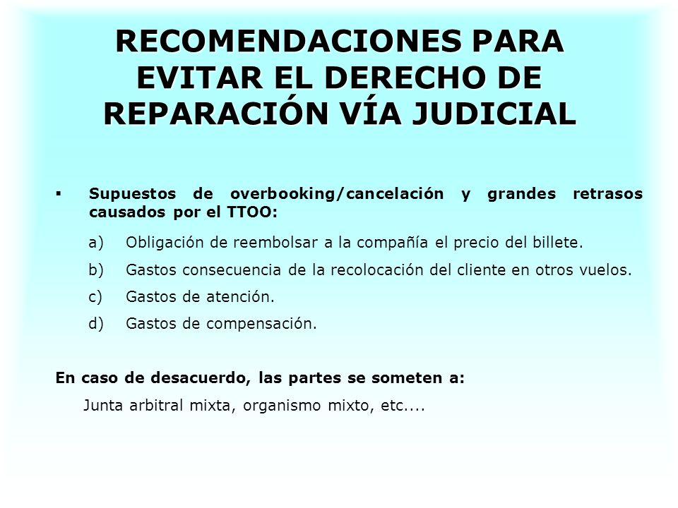 RECOMENDACIONES PARA EVITAR EL DERECHO DE REPARACIÓN VÍA JUDICIAL Supuestos de overbooking/cancelación y grandes retrasos causados por el TTOO: a)Obligación de reembolsar a la compañía el precio del billete.