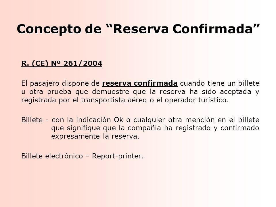 Concepto de Reserva Confirmada R. (CE) Nº 261/2004 El pasajero dispone de reserva confirmada cuando tiene un billete u otra prueba que demuestre que l