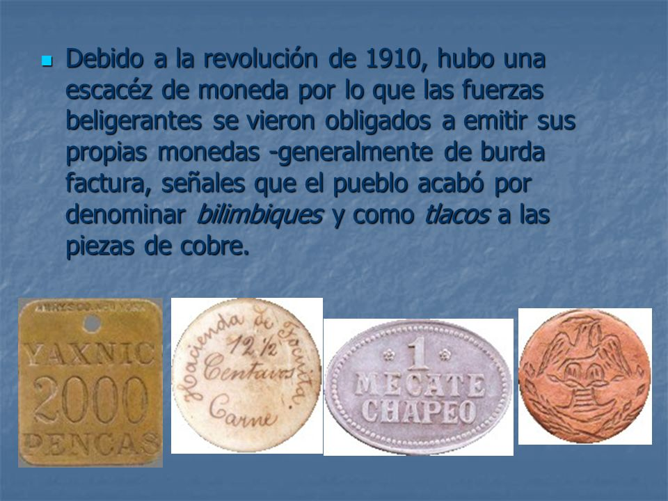Debido a la revolución de 1910, hubo una escacéz de moneda por lo que las fuerzas beligerantes se vieron obligados a emitir sus propias monedas -gener
