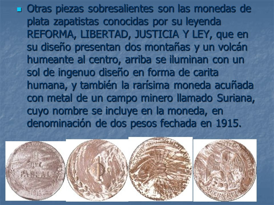 Otras piezas sobresalientes son las monedas de plata zapatistas conocidas por su leyenda REFORMA, LIBERTAD, JUSTICIA Y LEY, que en su diseño presentan