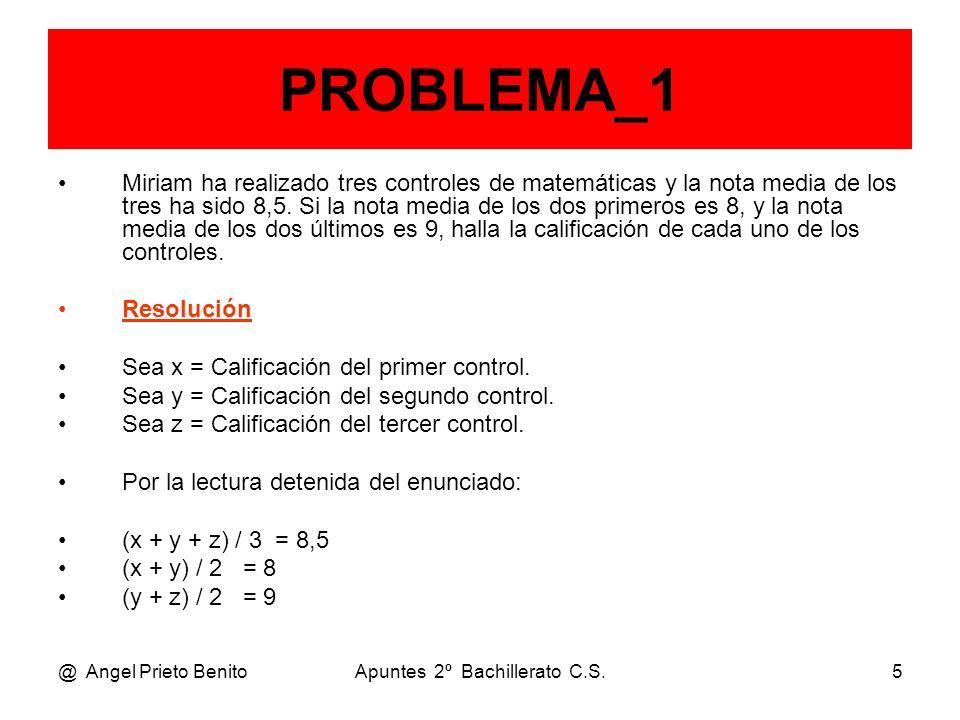 @ Angel Prieto BenitoApuntes 2º Bachillerato C.S.6 PROBLEMA_1 Pasando los denominadores, tenemos el sistema: x + y + z = 25,5 x + y = 16 y + z = 18 Operando mediante Gauss: F2 – F1 x + y + z = 25,5 – z = – 9,5 y + z = 18 Permutando F2 con F3 y resolviendo: z = 9,5 en el tercer control.