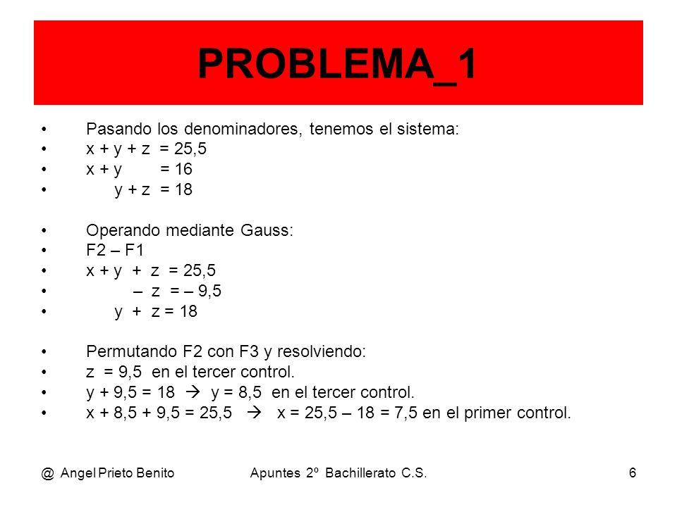 @ Angel Prieto BenitoApuntes 2º Bachillerato C.S.6 PROBLEMA_1 Pasando los denominadores, tenemos el sistema: x + y + z = 25,5 x + y = 16 y + z = 18 Op