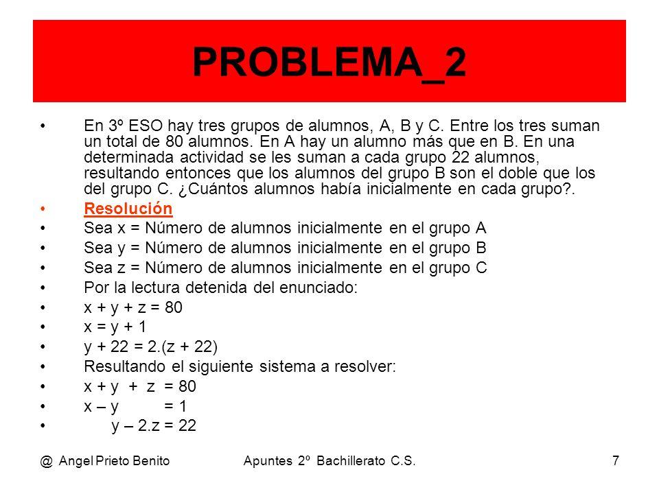 @ Angel Prieto BenitoApuntes 2º Bachillerato C.S.8 PROBLEMA_2 Teníamos el sistema: x + y + z = 80 x – y = 1 y – 2.z = 22 Operando mediante Gauss: F2 – F1 x + y + z = 80 – 2y – z = – 79 y – 2.z = 22 F2 + 2.F1 x + y + z = 80 – 5.z = – 35 y – 2.z = 22 Permutando F2 con F3 y resolviendo: z = 35 / 5 = 7 alumnos en el grupo 3ºC y – 2.7 = 22 y = 22 + 14 = 36 alumnos en el grupo 3ºB x + 36 + 7 = 80 x = 80 – 36 – 7 = 37 alumnos en el grupo 3ºA