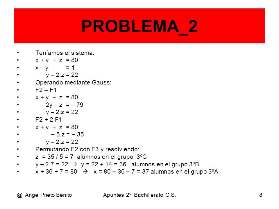 @ Angel Prieto BenitoApuntes 2º Bachillerato C.S.8 PROBLEMA_2 Teníamos el sistema: x + y + z = 80 x – y = 1 y – 2.z = 22 Operando mediante Gauss: F2 –