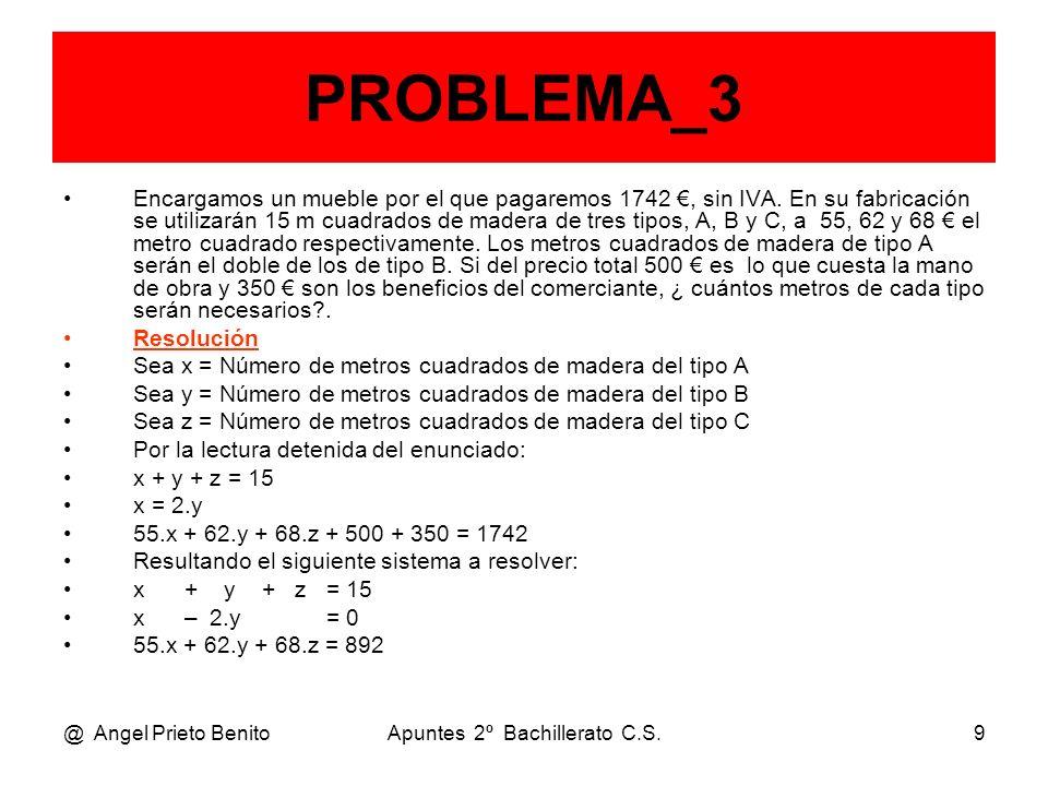 @ Angel Prieto BenitoApuntes 2º Bachillerato C.S.10 PROBLEMA_3 Teníamos el sistema: x + y + z = 15 x – 2.y = 0 55.x + 62.y + 68.z = 892 Operando mediante Gauss: F2 – F1 y F3 – 55.F1 x + y + z = 15 – 3y – z = – 15 7.y + 13.z = 67 7.F2 y 3.F3 x + y + z = 15 – 21.y – 7.z = – 105 21.y + 39.z = 201 Sumando a F3 la F23 y resolviendo: 32.z = 96 z = 3 metros cuadrados de tipo C.