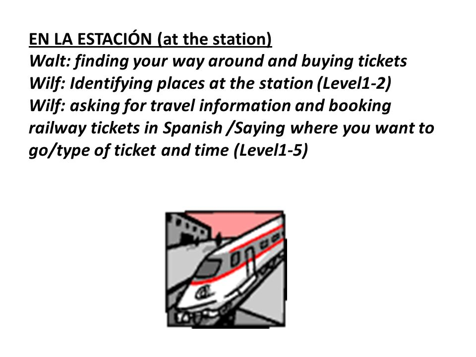 EN LA ESTACIÓN (at the station) Walt: finding your way around and buying tickets Wilf: Identifying places at the station (Level1-2) Wilf: asking for travel information and booking railway tickets in Spanish /Saying where you want to go/type of ticket and time (Level1-5)