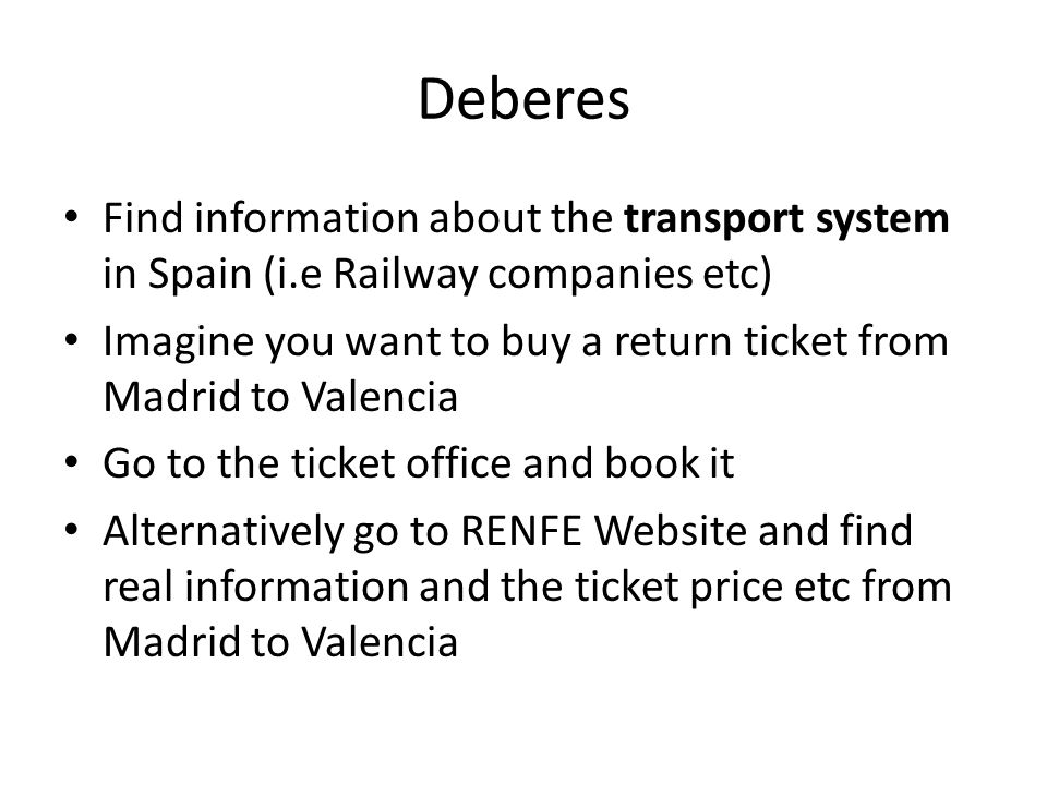 Deberes Find information about the transport system in Spain (i.e Railway companies etc) Imagine you want to buy a return ticket from Madrid to Valenc
