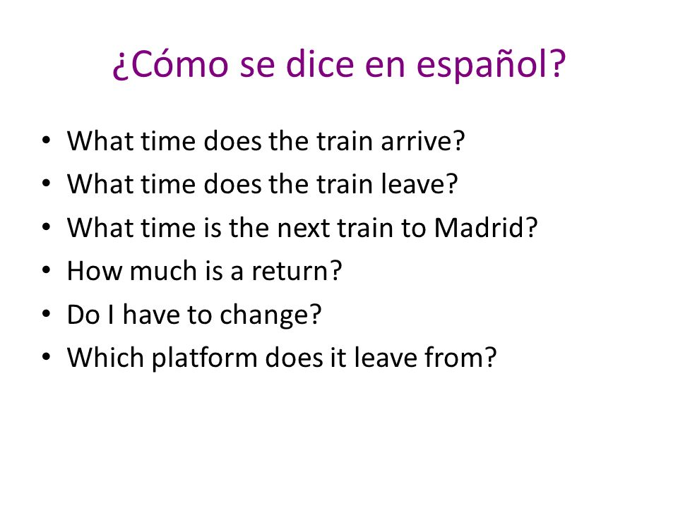¿Cómo se dice en español. What time does the train arrive.