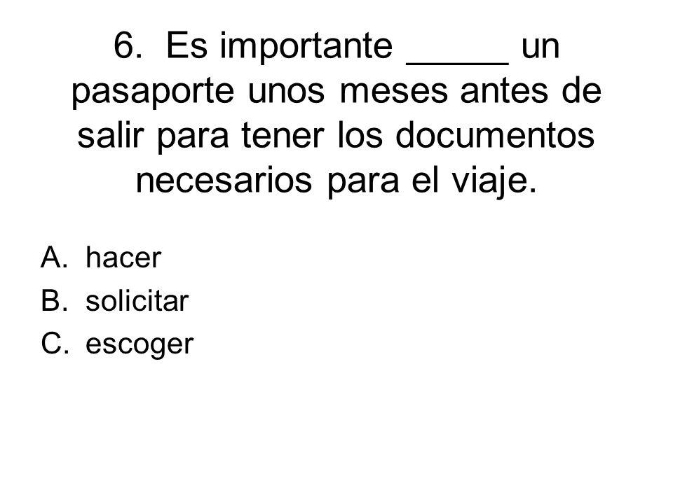 6. Es importante _____ un pasaporte unos meses antes de salir para tener los documentos necesarios para el viaje. A.hacer B.solicitar C.escoger