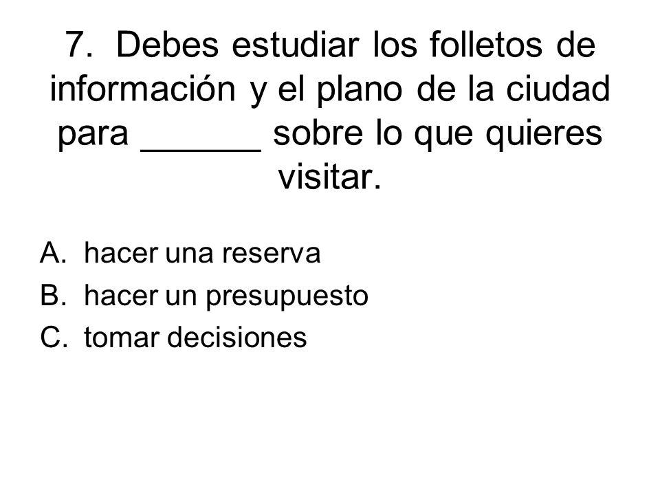 7. Debes estudiar los folletos de información y el plano de la ciudad para ______ sobre lo que quieres visitar. A.hacer una reserva B.hacer un presupu