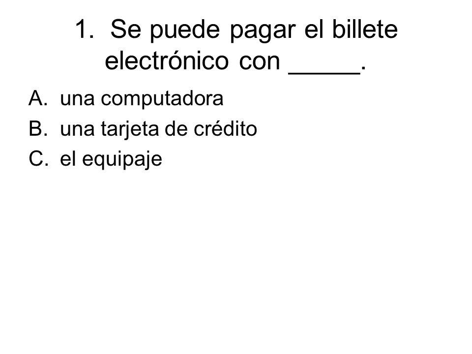 1. Se puede pagar el billete electrónico con _____. A.una computadora B.una tarjeta de crédito C.el equipaje