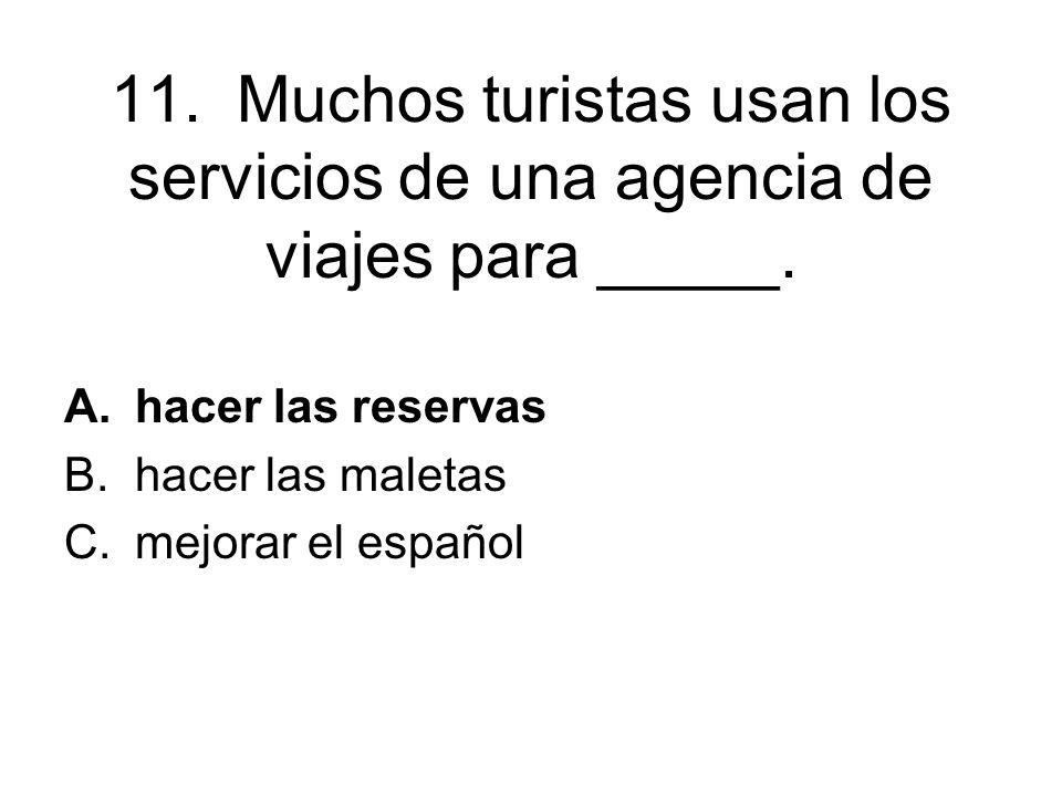 11. Muchos turistas usan los servicios de una agencia de viajes para _____. A.hacer las reservas B.hacer las maletas C.mejorar el español