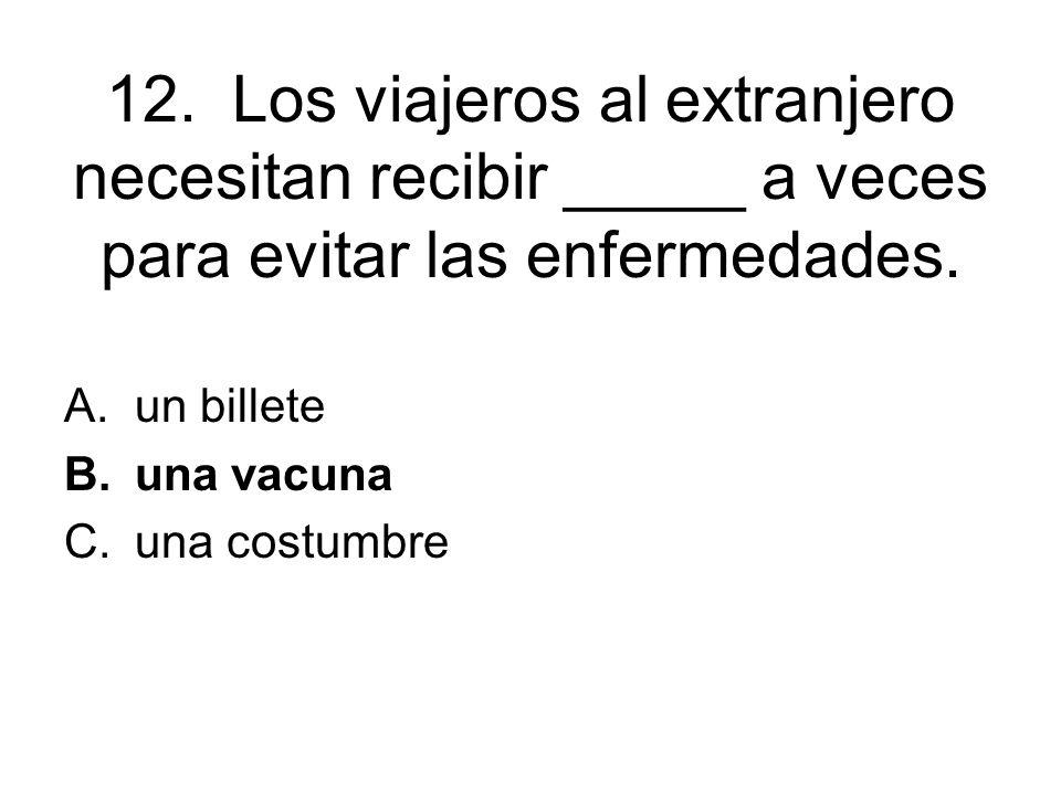 12. Los viajeros al extranjero necesitan recibir _____ a veces para evitar las enfermedades. A.un billete B.una vacuna C.una costumbre