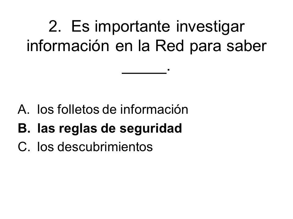 2. Es importante investigar información en la Red para saber _____. A.los folletos de información B.las reglas de seguridad C.los descubrimientos