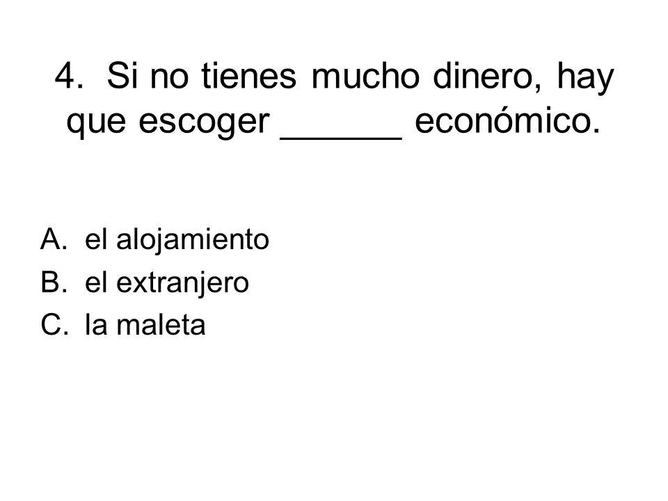 4. Si no tienes mucho dinero, hay que escoger ______ económico. A.el alojamiento B.el extranjero C.la maleta