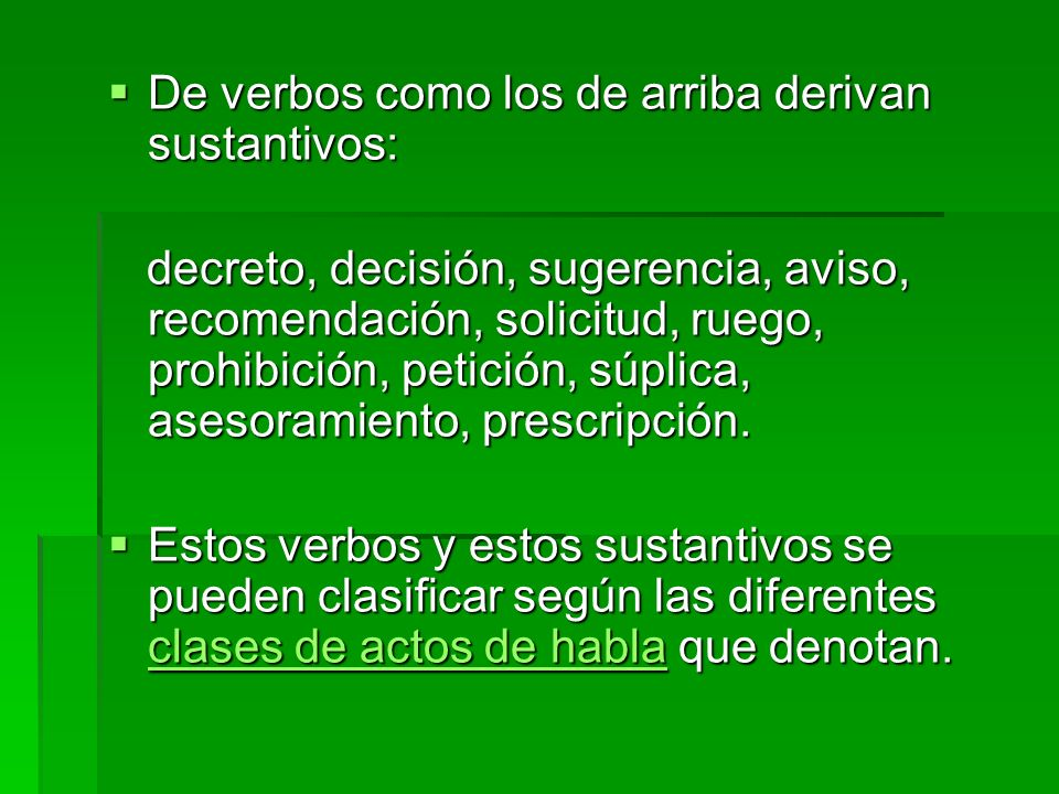 De verbos como los de arriba derivan sustantivos: De verbos como los de arriba derivan sustantivos: decreto, decisión, sugerencia, aviso, recomendación, solicitud, ruego, prohibición, petición, súplica, asesoramiento, prescripción.