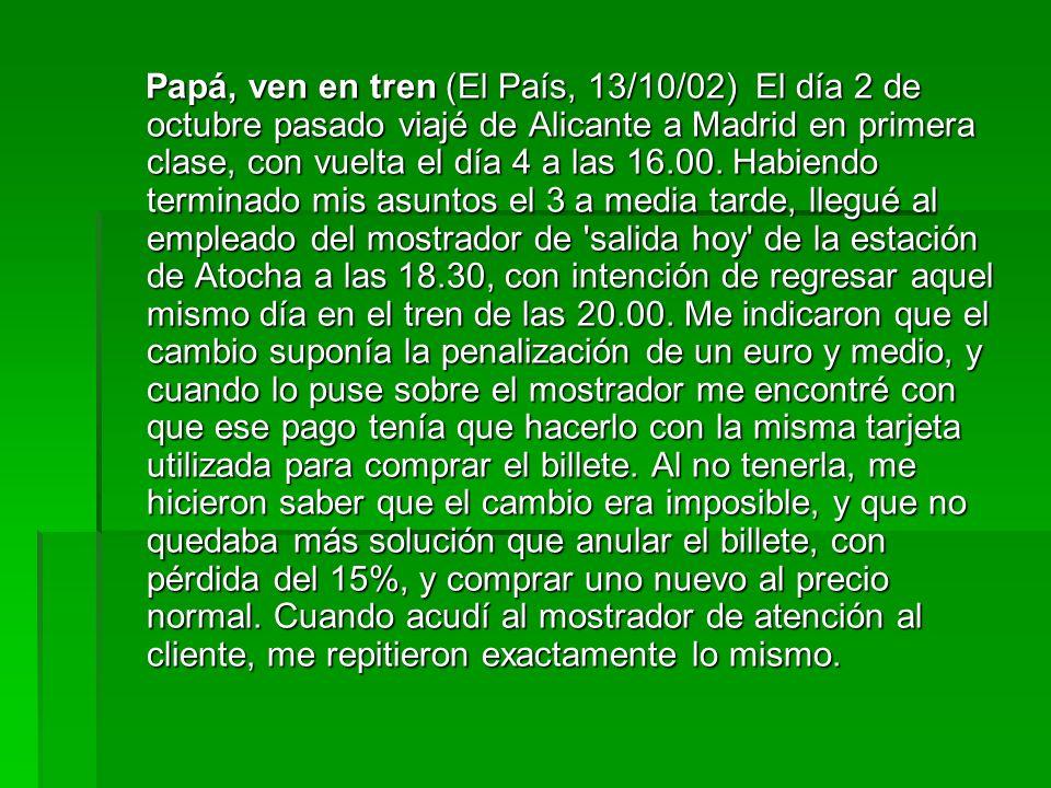 Papá, ven en tren (El País, 13/10/02) El día 2 de octubre pasado viajé de Alicante a Madrid en primera clase, con vuelta el día 4 a las 16.00.