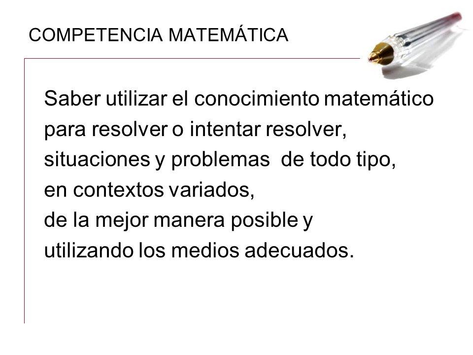 COMPETENCIA MATEMÁTICA Saber utilizar el conocimiento matemático para resolver o intentar resolver, situaciones y problemas de todo tipo, en contextos
