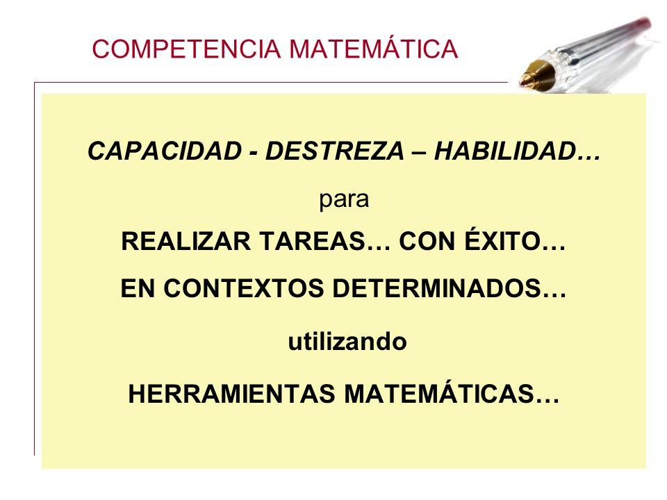 COMPETENCIA MATEMÁTICA CAPACIDAD - DESTREZA – HABILIDAD… para REALIZAR TAREAS… CON ÉXITO… EN CONTEXTOS DETERMINADOS… utilizando HERRAMIENTAS MATEMÁTIC