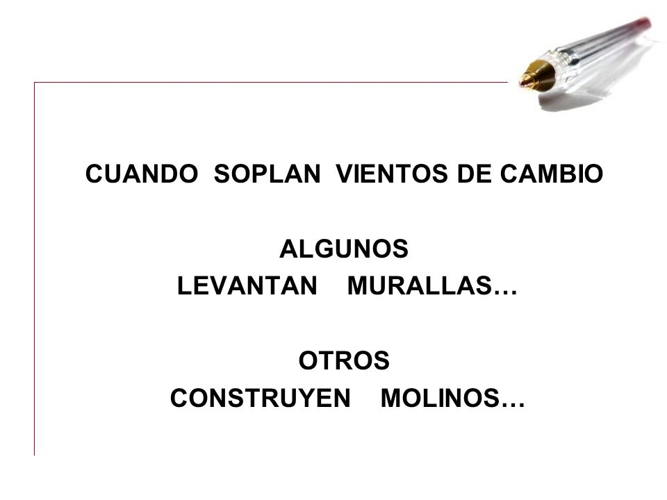 CUANDO SOPLAN VIENTOS DE CAMBIO ALGUNOS LEVANTAN MURALLAS… OTROS CONSTRUYEN MOLINOS…
