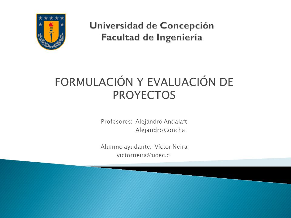 FORMULACIÓN Y EVALUACIÓN DE PROYECTOS Profesores: Alejandro Andalaft Alejandro Concha Alumno ayudante: Víctor Neira victorneira@udec.cl