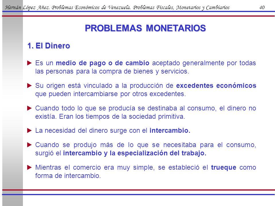 Hernán López Añez. Problemas Económicos de Venezuela. Problemas Fiscales, Monetarios y Cambiarios 40 PROBLEMAS MONETARIOS 1. El Dinero Es un medio de