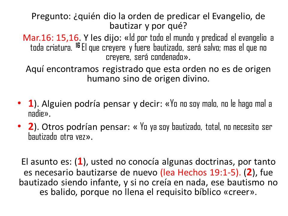 Pregunto: ¿quién dio la orden de predicar el Evangelio, de bautizar y por qué? Mar.16: 15,16. Y les dijo: « Id por todo el mundo y predicad el evangel