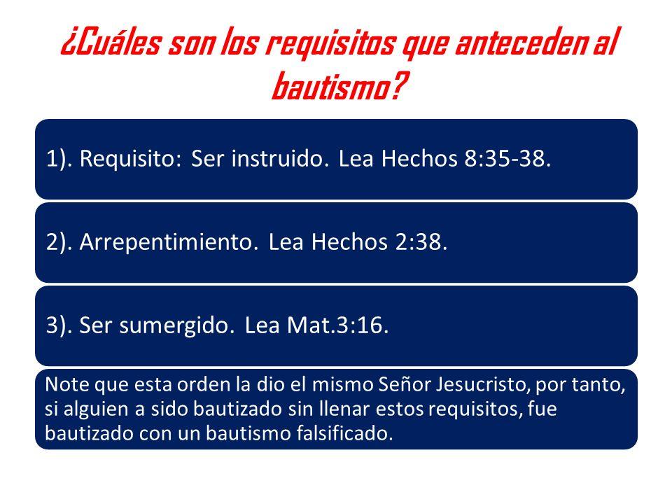 ¿Cuáles son los requisitos que anteceden al bautismo? 1). Requisito: Ser instruido. Lea Hechos 8:35-38.2). Arrepentimiento. Lea Hechos 2:38.3). Ser su