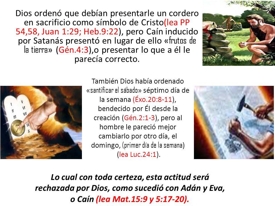 Dios ordenó que debían presentarle un cordero en sacrificio como símbolo de Cristo(lea PP 54,58, Juan 1:29; Heb.9:22), pero Caín inducido por Satanás