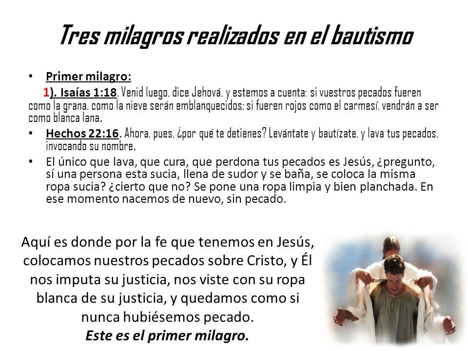 Tres milagros realizados en el bautismo Primer milagro: 1 ). Isaías 1:18. Venid luego, dice Jehová, y estemos a cuenta: si vuestros pecados fueren com