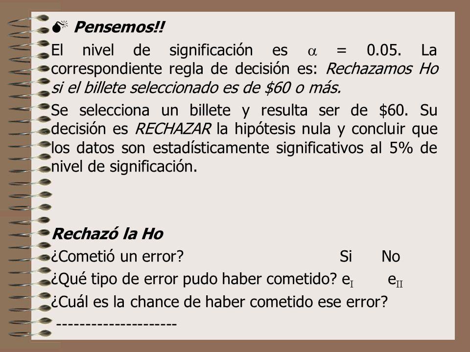 Pensemos!! El nivel de significación es = 0.05. La correspondiente regla de decisión es: Rechazamos Ho si el billete seleccionado es de $60 o más. Se
