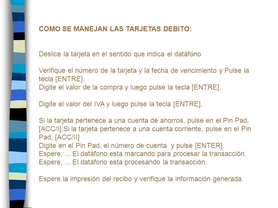 COMO SE MANEJAN LAS TARJETAS DEBITO: Deslice la tarjeta en el sentido que indica el datáfono Verifique el número de la tarjeta y la fecha de vencimien