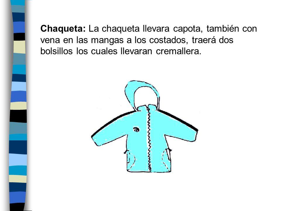 Chaqueta: La chaqueta llevara capota, también con vena en las mangas a los costados, traerá dos bolsillos los cuales llevaran cremallera.
