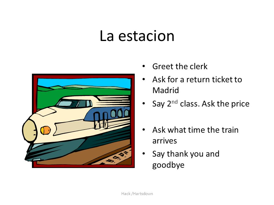 Hack /Hartsdown La estacion Greet the clerk Ask for a return ticket to Madrid Say 2 nd class. Ask the price Ask what time the train arrives Say thank