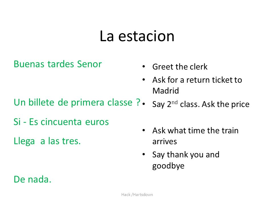 Hack /Hartsdown La estacion Greet the clerk Ask for a return ticket to Madrid Say 2 nd class.