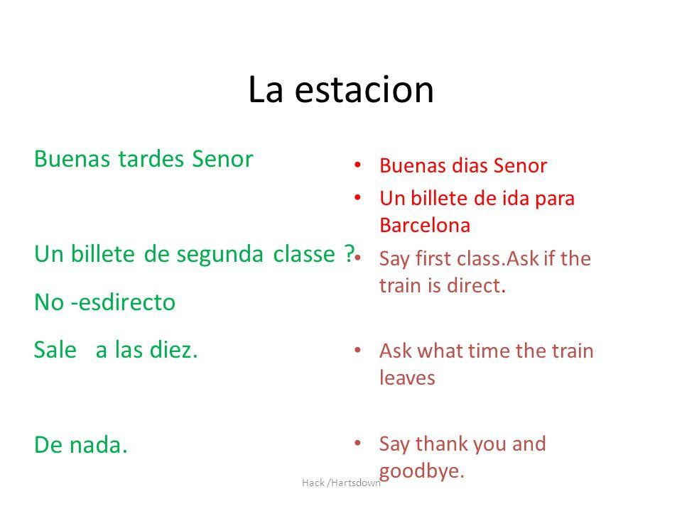 Hack /Hartsdown La estacion Buenas dias Senor Un billete de ida para Barcelona Say first class.Ask if the train is direct. Ask what time the train lea