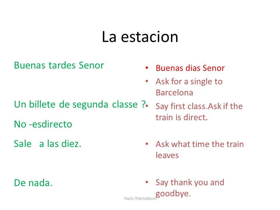 Hack /Hartsdown La estacion Buenas dias Senor Ask for a single to Barcelona Say first class.Ask if the train is direct.