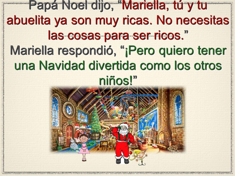 Papá Noel dijo, Mariella, tú y tu abuelita ya son muy ricas. No necesitas las cosas para ser ricos. Mariella respondió, ¡Pero quiero tener una Navidad