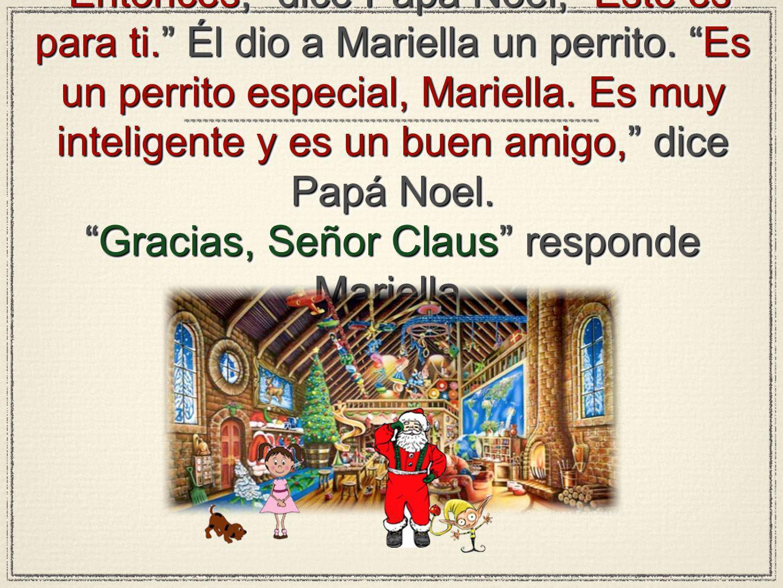Entonces, dice Papá Noel, Este es para ti. Él dio a Mariella un perrito. Es un perrito especial, Mariella. Es muy inteligente y es un buen amigo, dice
