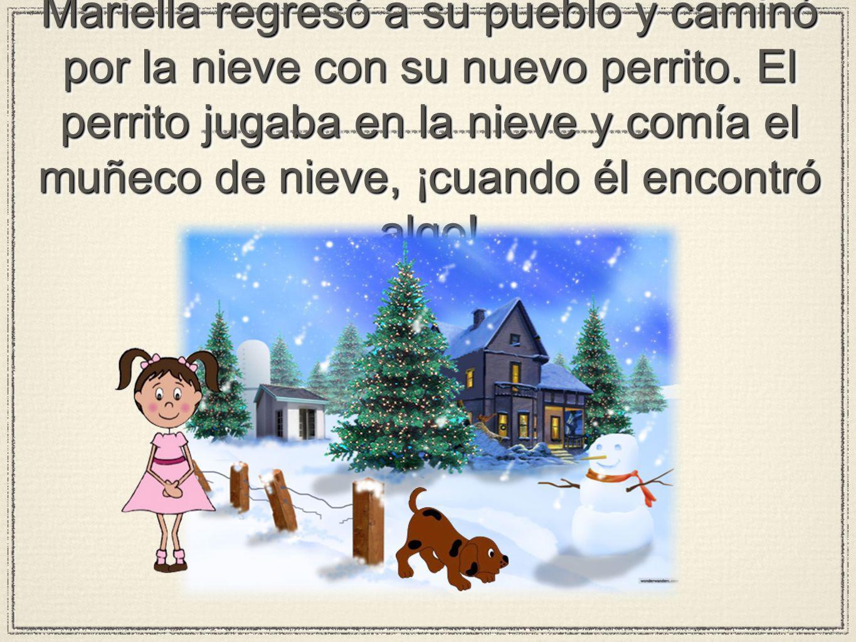 Mariella regresó a su pueblo y caminó por la nieve con su nuevo perrito. El perrito jugaba en la nieve y comía el muñeco de nieve, ¡cuando él encontró