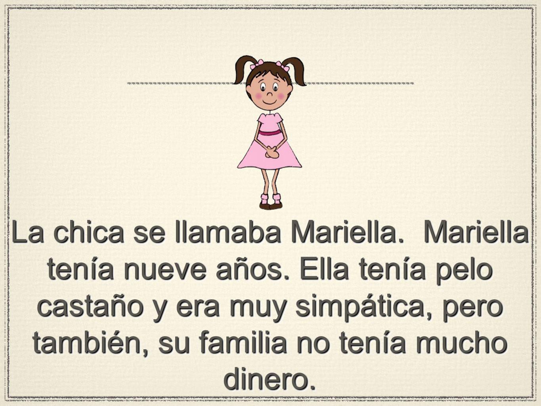 La chica se llamaba Mariella. Mariella tenía nueve años. Ella tenía pelo castaño y era muy simpática, pero también, su familia no tenía mucho dinero.