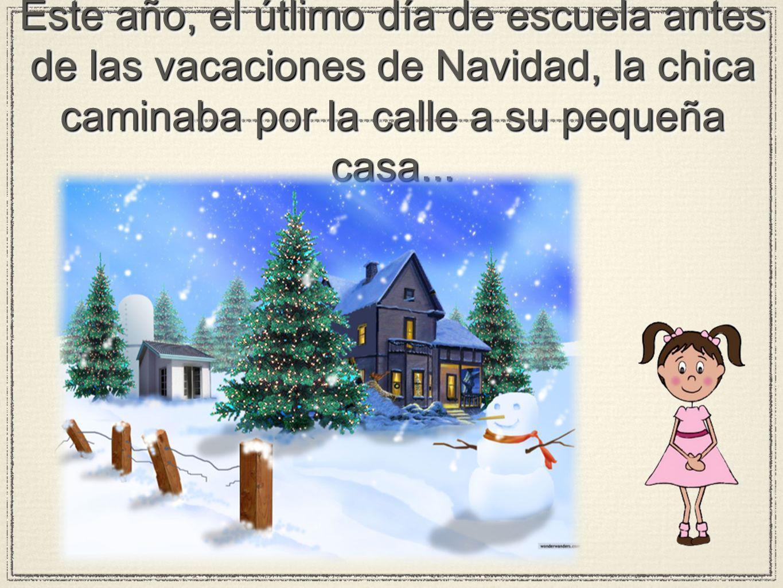Este año, el útlimo día de escuela antes de las vacaciones de Navidad, la chica caminaba por la calle a su pequeña casa...