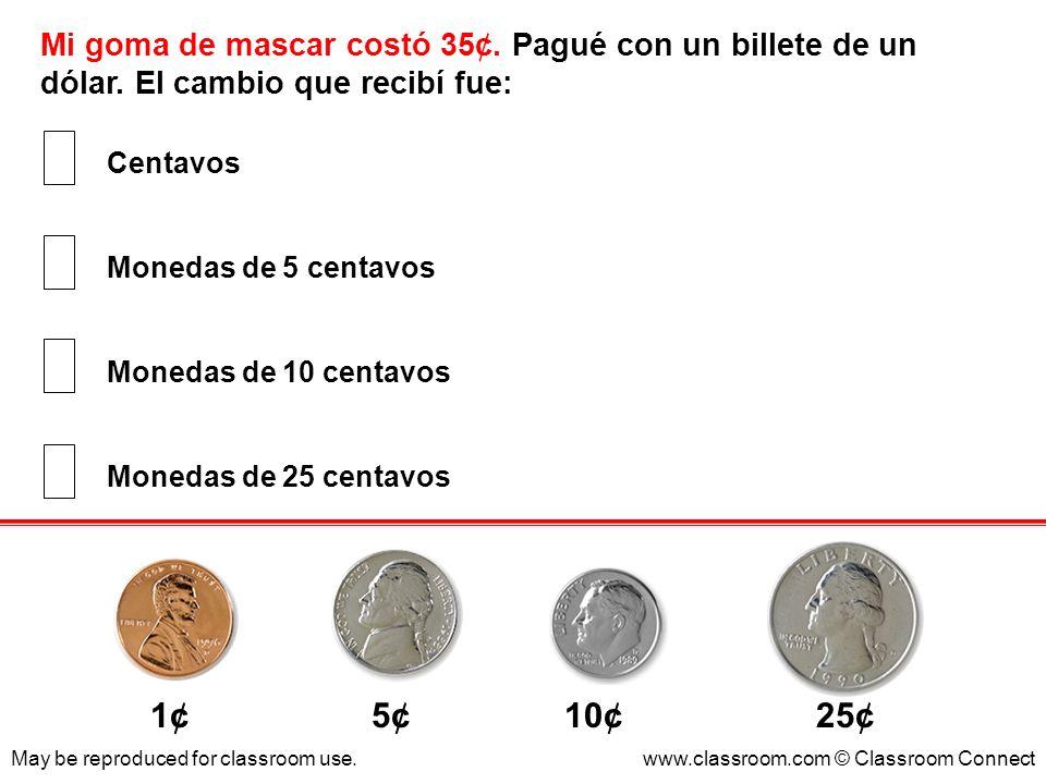 Mi goma de mascar costó 35¢. Pagué con un billete de un dólar. El cambio que recibí fue: May be reproduced for classroom use.www.classroom.com © Class