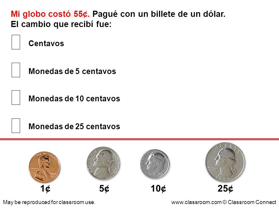 Mi globo costó 55¢. Pagué con un billete de un dólar. El cambio que recibí fue: May be reproduced for classroom use.www.classroom.com © Classroom Conn